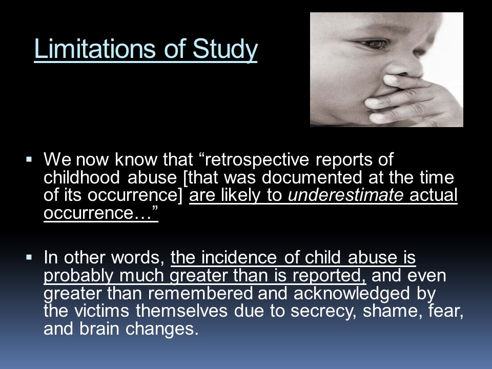 Limitations of Study We now know that retrospective reports of childhood abuse [that was documented at the time of its occurrence] are likely to under
