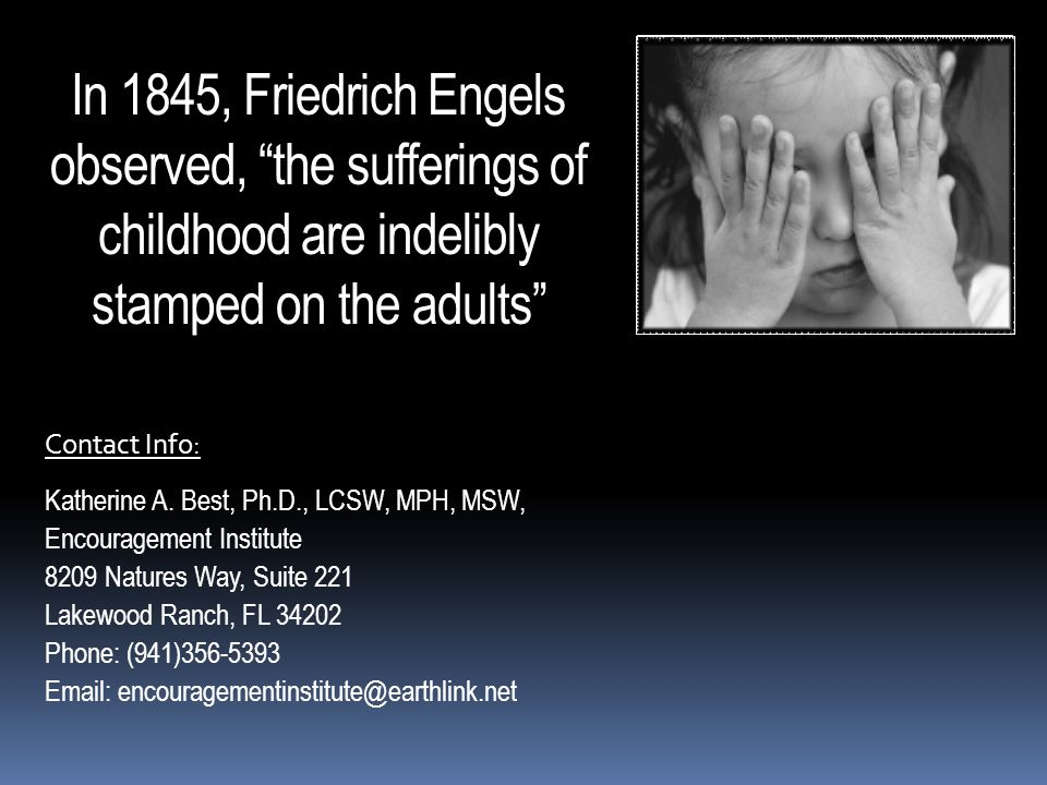 In 1845, Friedrich Engels observed, the sufferings of childhood are indelibly stamped on the adults Contact Info: Katherine A. Best, Ph.D., LCSW, MPH,