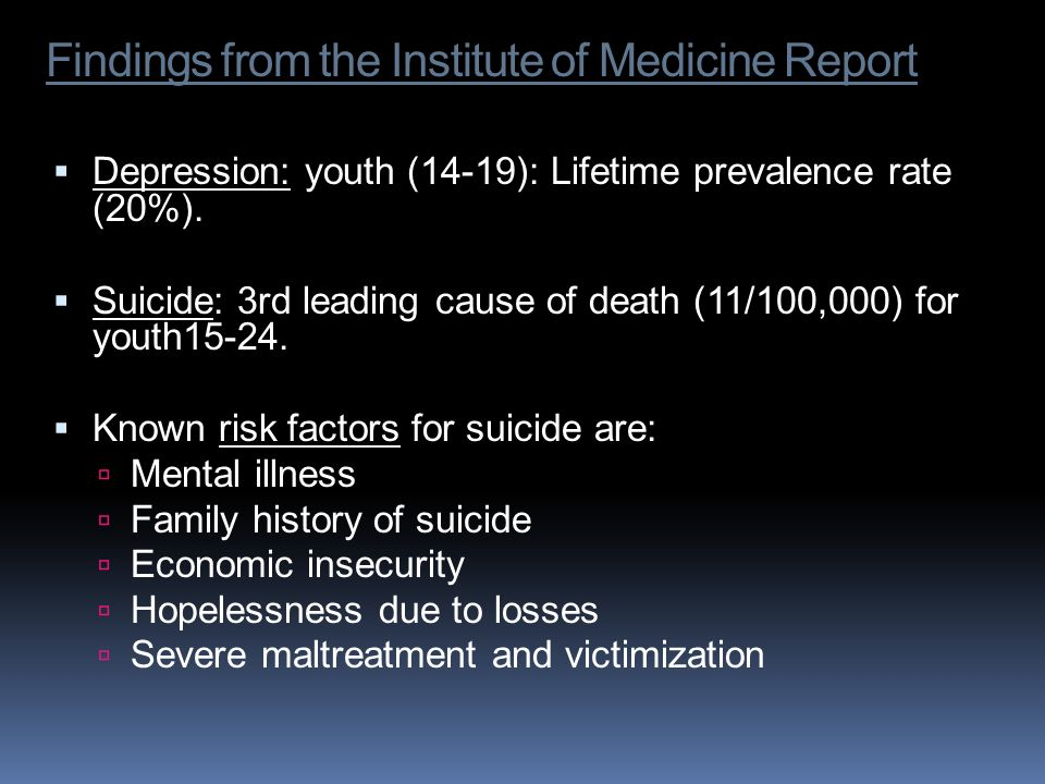 Findings from the Institute of Medicine Report Depression: youth (14-19): Lifetime prevalence rate (20%). Suicide: 3rd leading cause of death (11/100,
