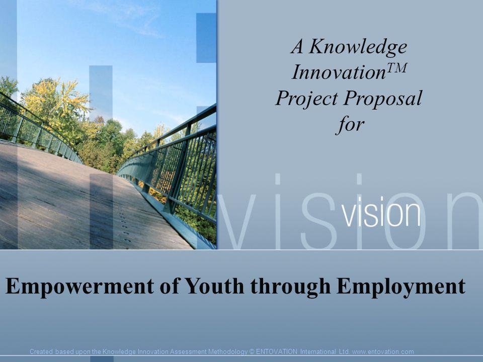 Created based upon the Knowledge Innovation Assessment Methodology © ENTOVATION International Ltd. www.entovation.com A Knowledge Innovation TM Projec