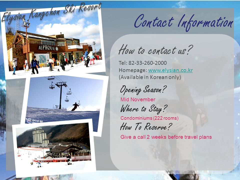Contact Information Elysian Kangchon Ski Resort How to contact us? Tel: 82-33-260-2000 Homepage: www.elysian.co.krwww.elysian.co.kr (Available in Kore