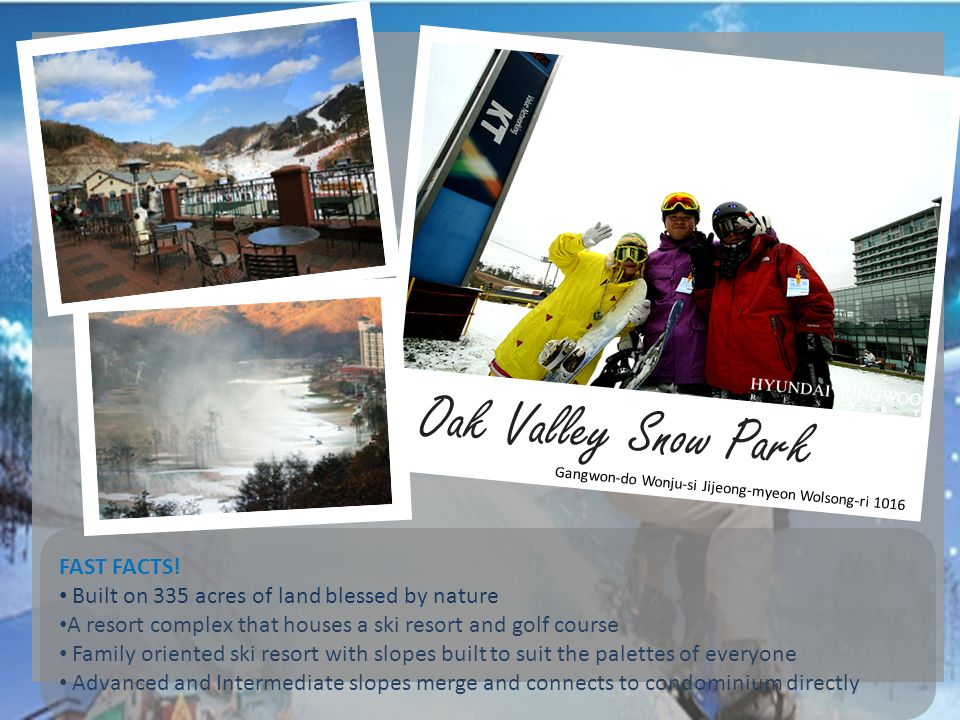Oak Valley Snow Park FAST FACTS! Built on 335 acres of land blessed by nature A resort complex that houses a ski resort and golf course Family oriente