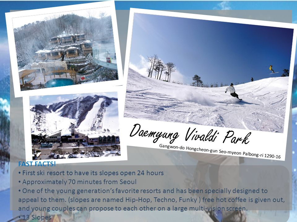 Daemyung Vivaldi Park Gangwon-do Hongcheon-gun Seo-myeon Palbong-ri 1290-16 FAST FACTS! First ski resort to have its slopes open 24 hours Approximatel