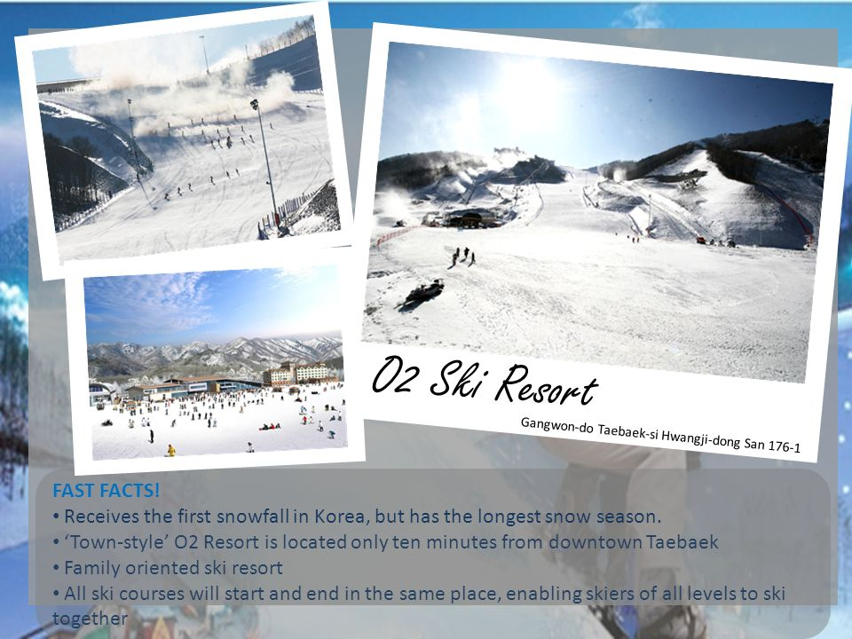 O2 Ski Resort FAST FACTS! Receives the first snowfall in Korea, but has the longest snow season. Town-style O2 Resort is located only ten minutes from