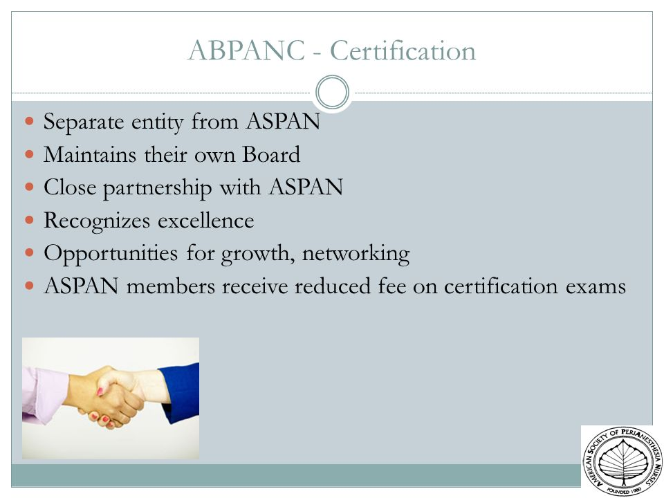ABPANC - Certification Separate entity from ASPAN Maintains their own Board Close partnership with ASPAN Recognizes excellence Opportunities for growt