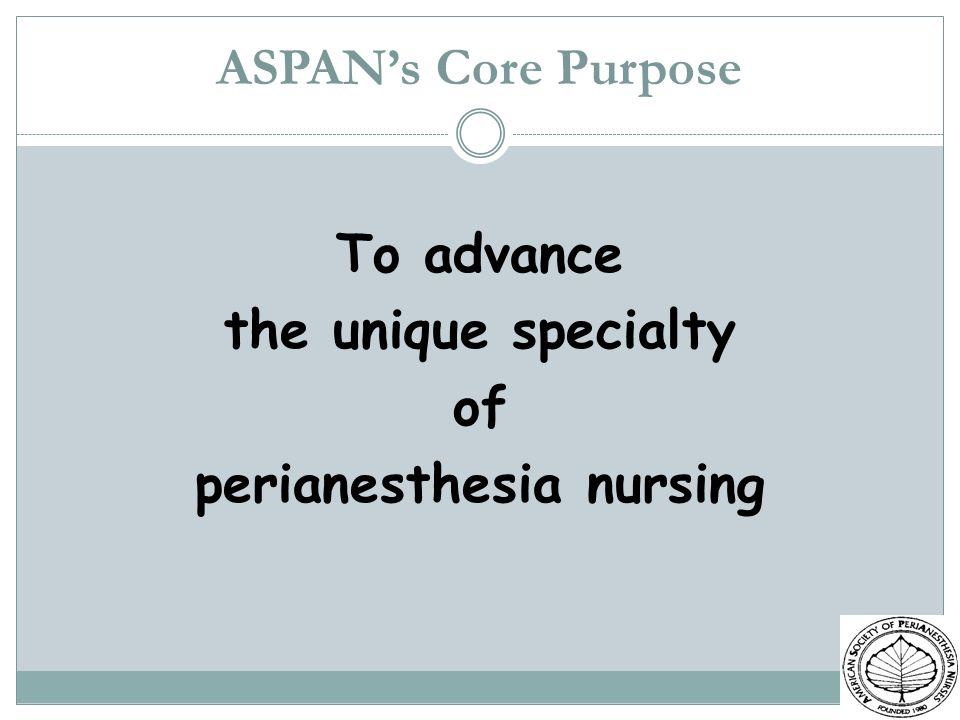 ASPANs Core Purpose To advance the unique specialty of perianesthesia nursing