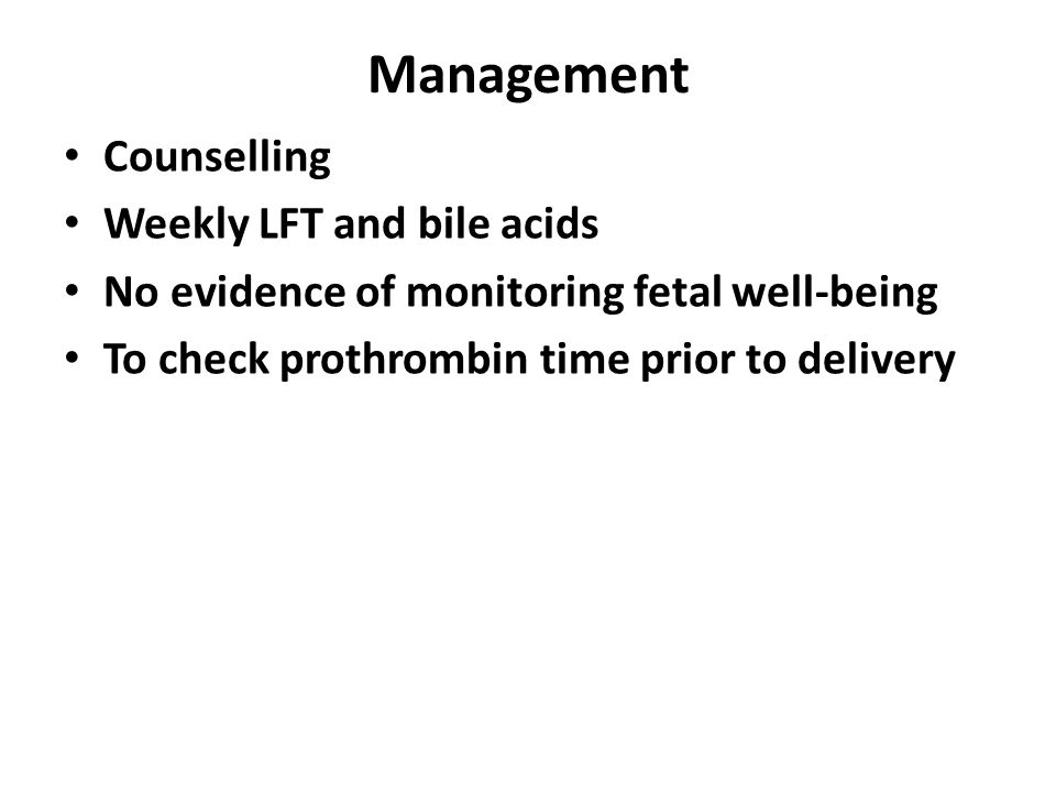 Management Counselling Weekly LFT and bile acids No evidence of monitoring fetal well-being To check prothrombin time prior to delivery