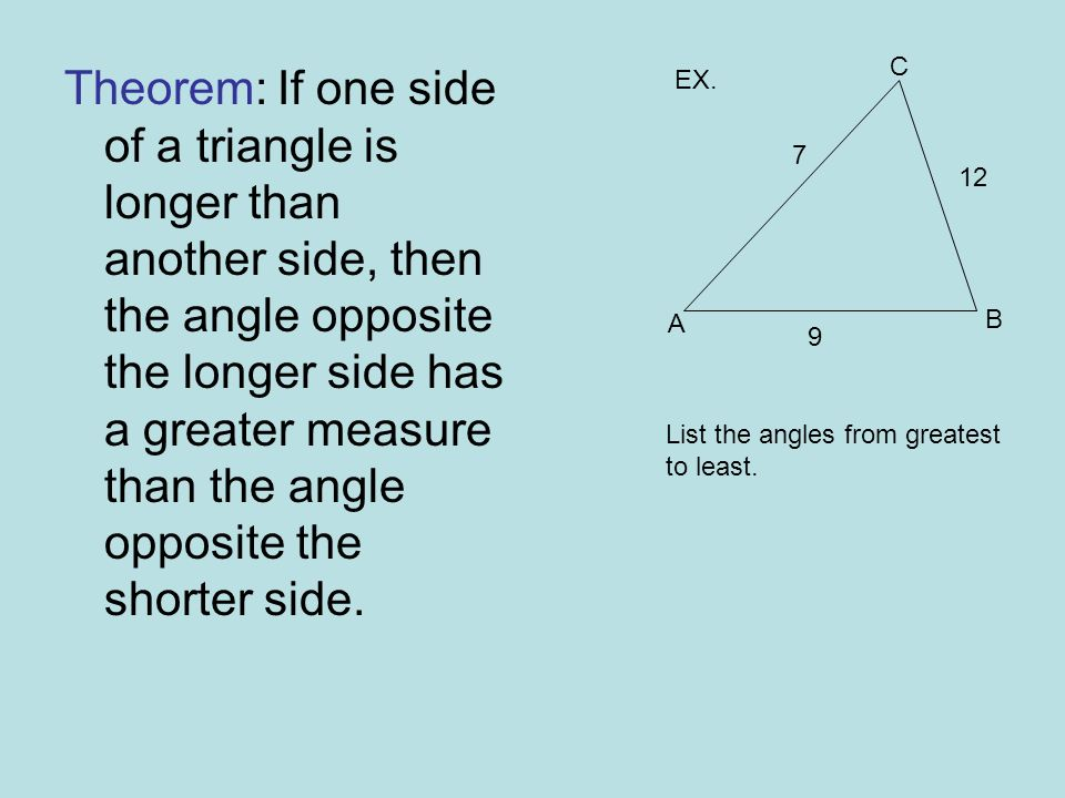 Theorem:If one side of a triangle is longer than another side, then the angle opposite the longer side has a greater measure than the angle opposite the shorter side.