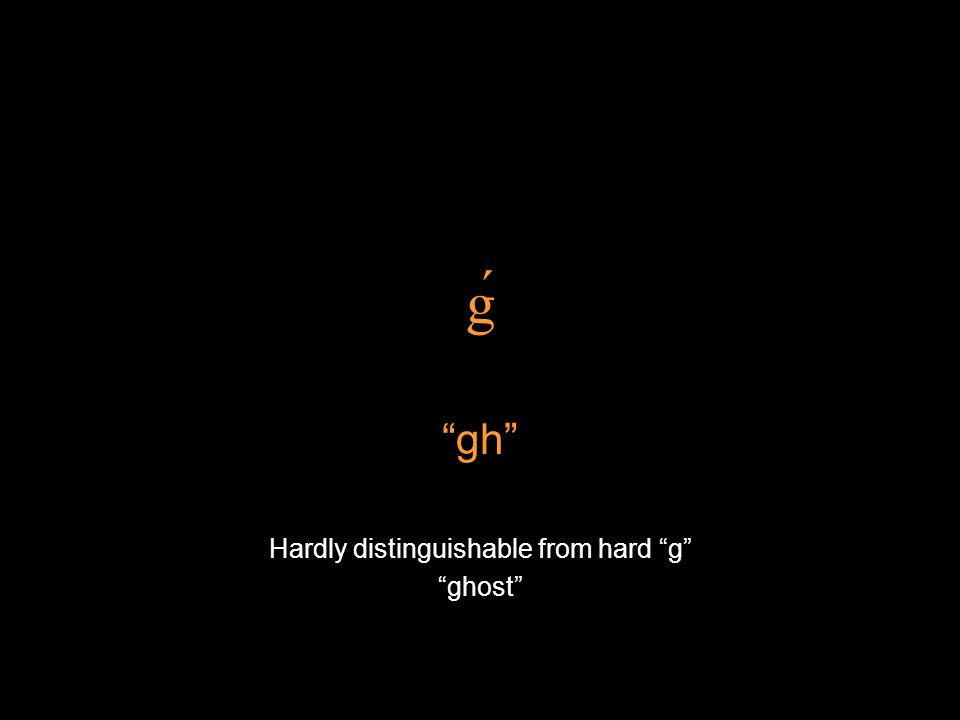 ǵ gh Hardly distinguishable from hard g ghost