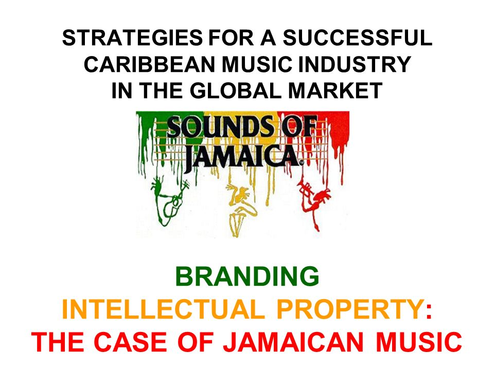 STRATEGIES FOR A SUCCESSFUL CARIBBEAN MUSIC INDUSTRY IN THE GLOBAL MARKET BRANDING INTELLECTUAL PROPERTY: THE CASE OF JAMAICAN MUSIC
