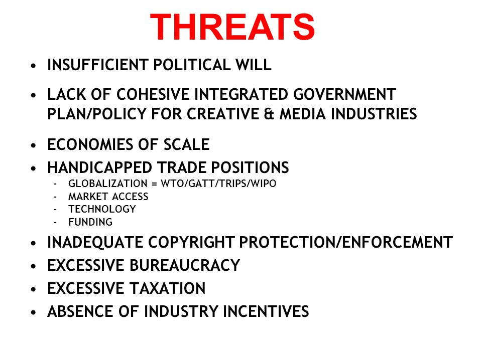 INSUFFICIENT POLITICAL WILL LACK OF COHESIVE INTEGRATED GOVERNMENT PLAN/POLICY FOR CREATIVE & MEDIA INDUSTRIES ECONOMIES OF SCALE HANDICAPPED TRADE PO