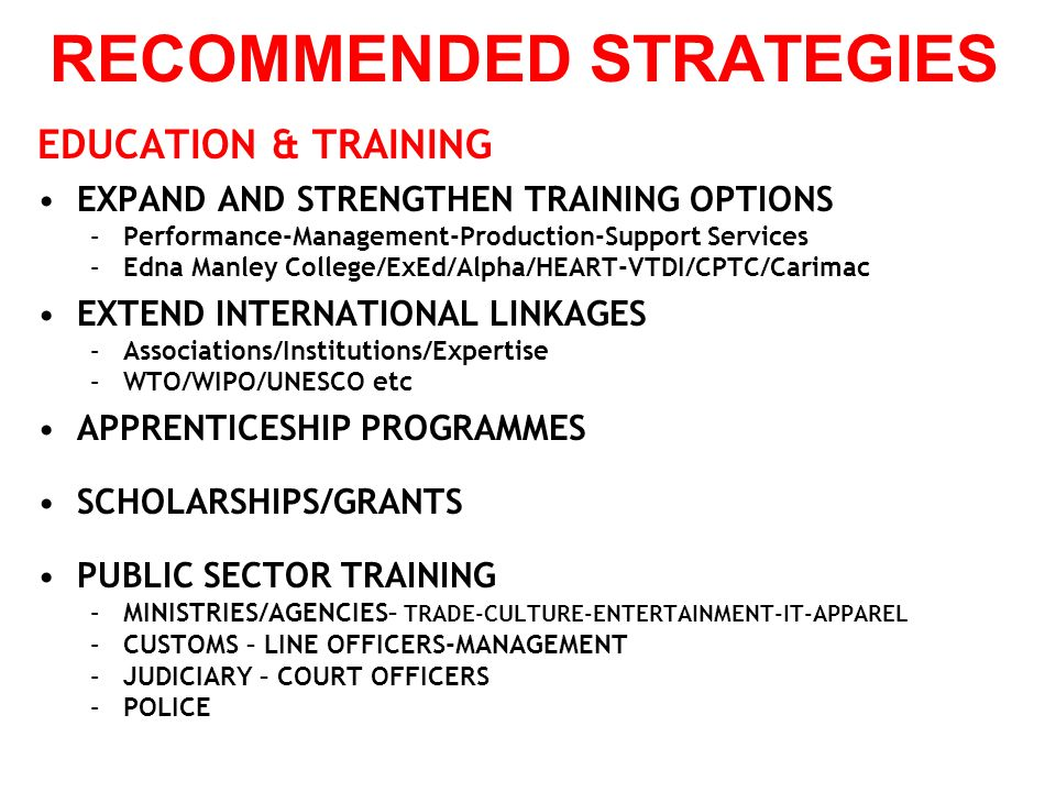 RECOMMENDED STRATEGIES EDUCATION & TRAINING EXPAND AND STRENGTHEN TRAINING OPTIONS –Performance-Management-Production-Support Services –Edna Manley College/ExEd/Alpha/HEART-VTDI/CPTC/Carimac EXTEND INTERNATIONAL LINKAGES –Associations/Institutions/Expertise –WTO/WIPO/UNESCO etc APPRENTICESHIP PROGRAMMES SCHOLARSHIPS/GRANTS PUBLIC SECTOR TRAINING –MINISTRIES/AGENCIES– TRADE-CULTURE-ENTERTAINMENT-IT-APPAREL –CUSTOMS – LINE OFFICERS-MANAGEMENT –JUDICIARY – COURT OFFICERS –POLICE