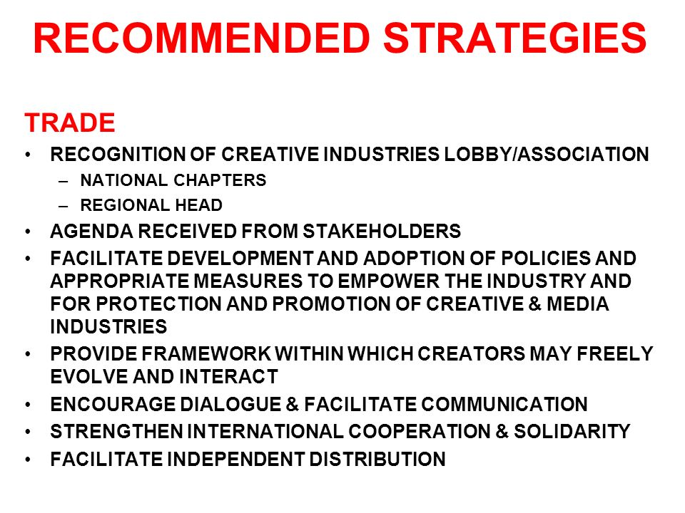 RECOMMENDED STRATEGIES TRADE RECOGNITION OF CREATIVE INDUSTRIES LOBBY/ASSOCIATION –NATIONAL CHAPTERS –REGIONAL HEAD AGENDA RECEIVED FROM STAKEHOLDERS FACILITATE DEVELOPMENT AND ADOPTION OF POLICIES AND APPROPRIATE MEASURES TO EMPOWER THE INDUSTRY AND FOR PROTECTION AND PROMOTION OF CREATIVE & MEDIA INDUSTRIES PROVIDE FRAMEWORK WITHIN WHICH CREATORS MAY FREELY EVOLVE AND INTERACT ENCOURAGE DIALOGUE & FACILITATE COMMUNICATION STRENGTHEN INTERNATIONAL COOPERATION & SOLIDARITY FACILITATE INDEPENDENT DISTRIBUTION