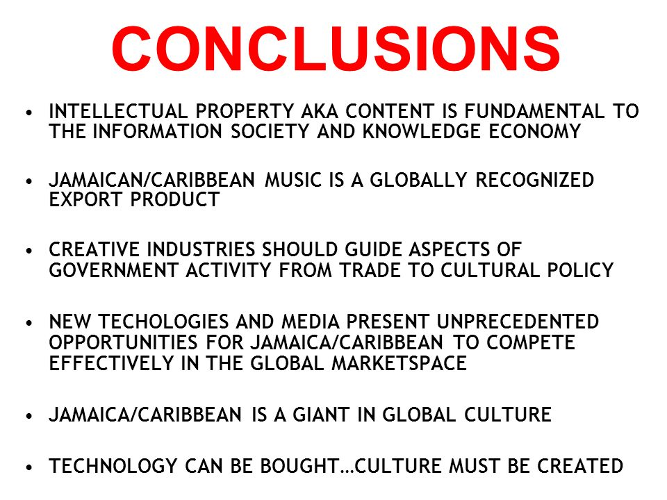 CONCLUSIONS INTELLECTUAL PROPERTY AKA CONTENT IS FUNDAMENTAL TO THE INFORMATION SOCIETY AND KNOWLEDGE ECONOMY JAMAICAN/CARIBBEAN MUSIC IS A GLOBALLY R