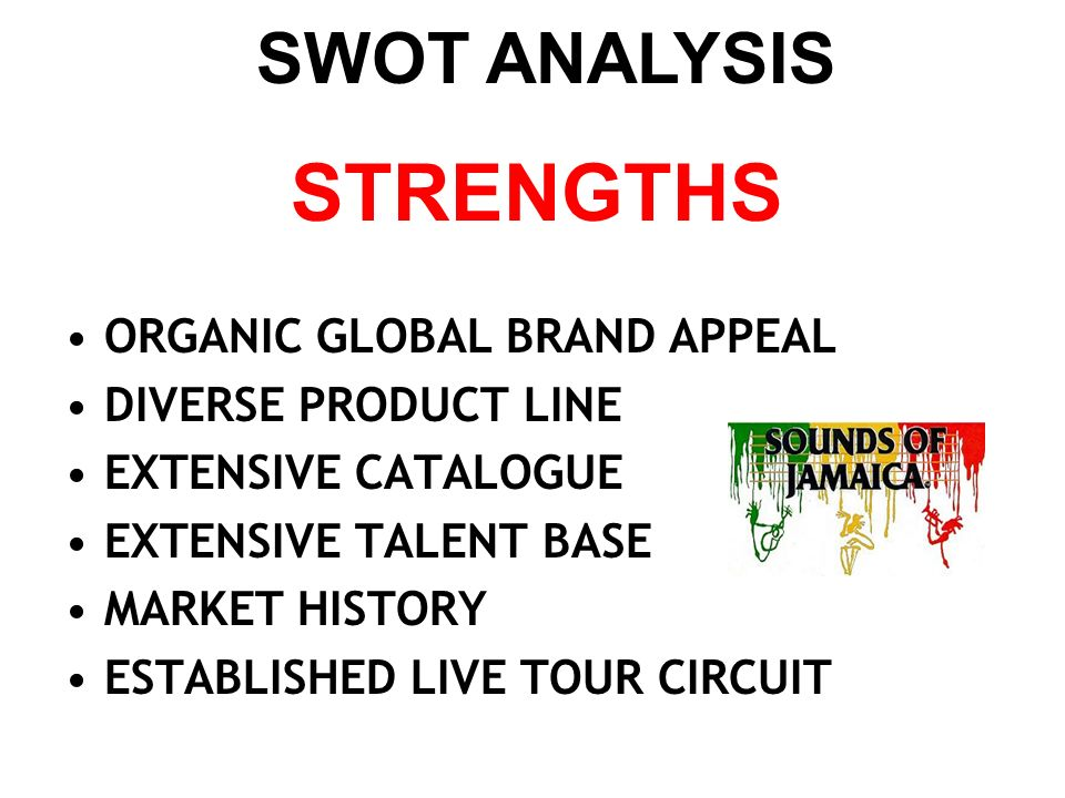 STRENGTHS ORGANIC GLOBAL BRAND APPEAL DIVERSE PRODUCT LINE EXTENSIVE CATALOGUE EXTENSIVE TALENT BASE MARKET HISTORY ESTABLISHED LIVE TOUR CIRCUIT SWOT