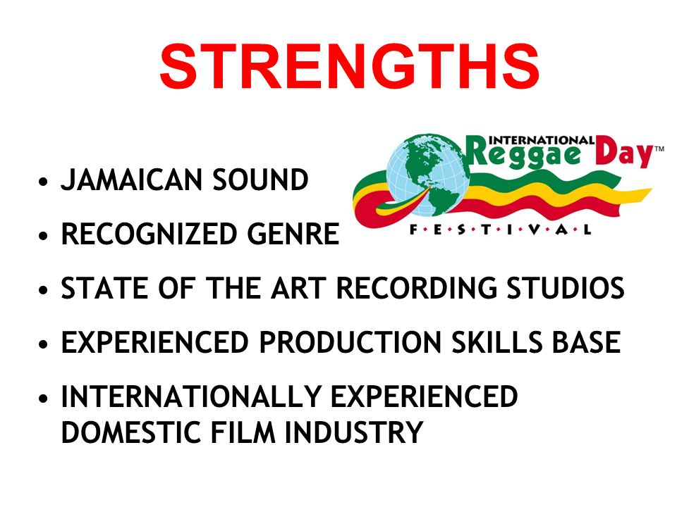 STRENGTHS JAMAICAN SOUND RECOGNIZED GENRE STATE OF THE ART RECORDING STUDIOS EXPERIENCED PRODUCTION SKILLS BASE INTERNATIONALLY EXPERIENCED DOMESTIC FILM INDUSTRY
