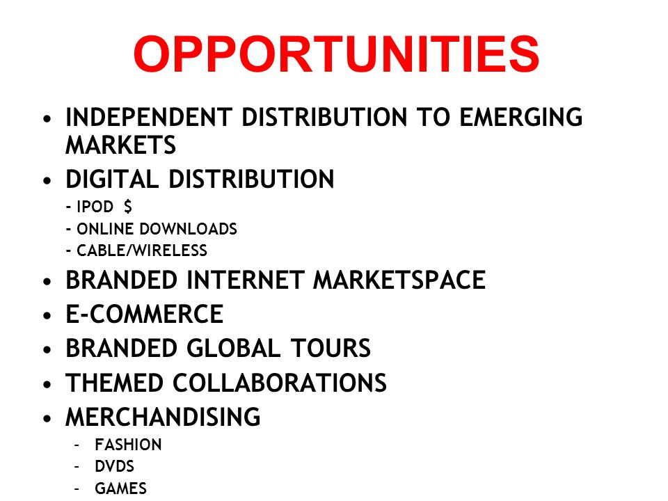 OPPORTUNITIES INDEPENDENT DISTRIBUTION TO EMERGING MARKETS DIGITAL DISTRIBUTION - IPOD $ - ONLINE DOWNLOADS - CABLE/WIRELESS BRANDED INTERNET MARKETSP