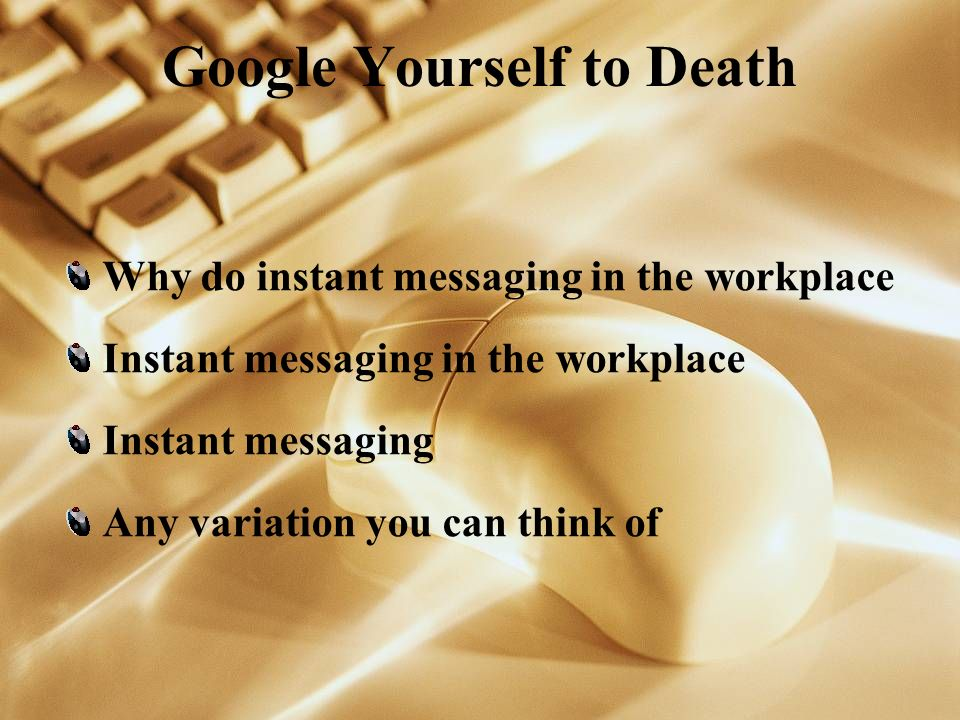 Google Yourself to Death Why do instant messaging in the workplace Instant messaging in the workplace Instant messaging Any variation you can think of