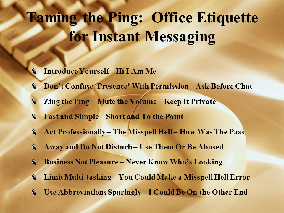 Taming the Ping: Office Etiquette for Instant Messaging Introduce Yourself – Hi I Am Me Dont Confuse Presence With Permission – Ask Before Chat Zing the Ping – Mute the Volume – Keep It Private Fast and Simple – Short and To the Point Act Professionally – The Misspell Hell – How Was The Pass Away and Do Not Disturb – Use Them Or Be Abused Business Not Pleasure – Never Know Whos Looking Limit Multi-tasking – You Could Make a Misspell Hell Error Use Abbreviations Sparingly – I Could Be On the Other End