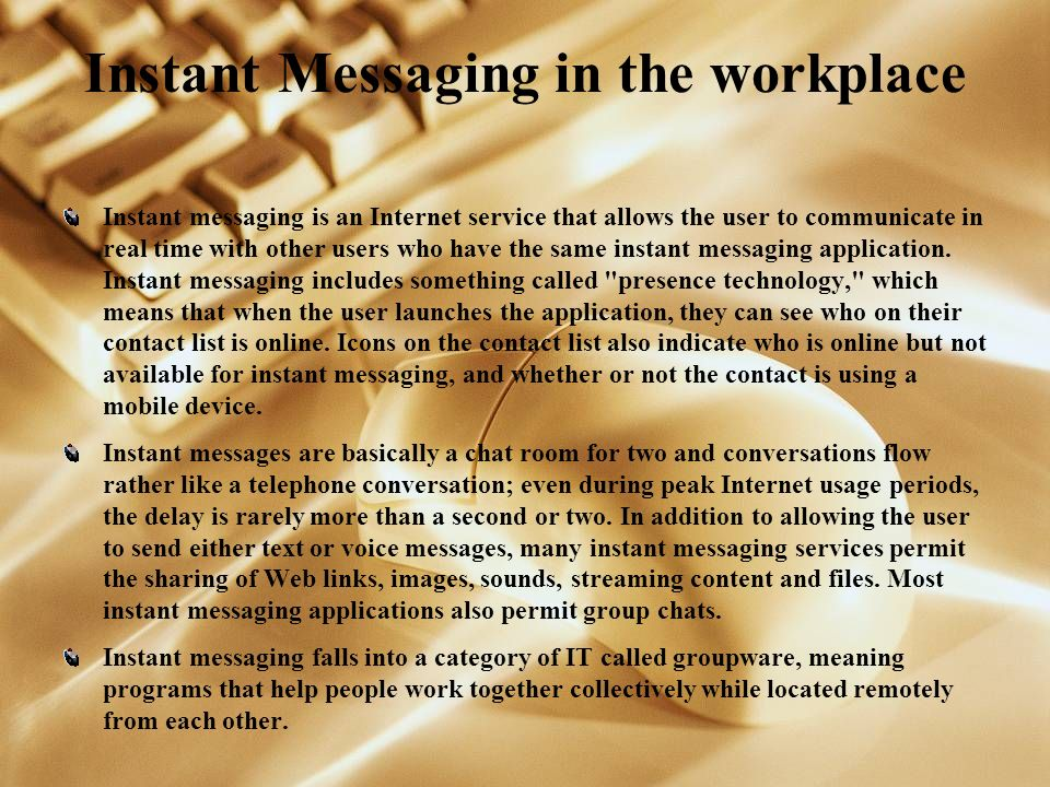 Instant Messaging in the workplace Instant messaging is an Internet service that allows the user to communicate in real time with other users who have the same instant messaging application.