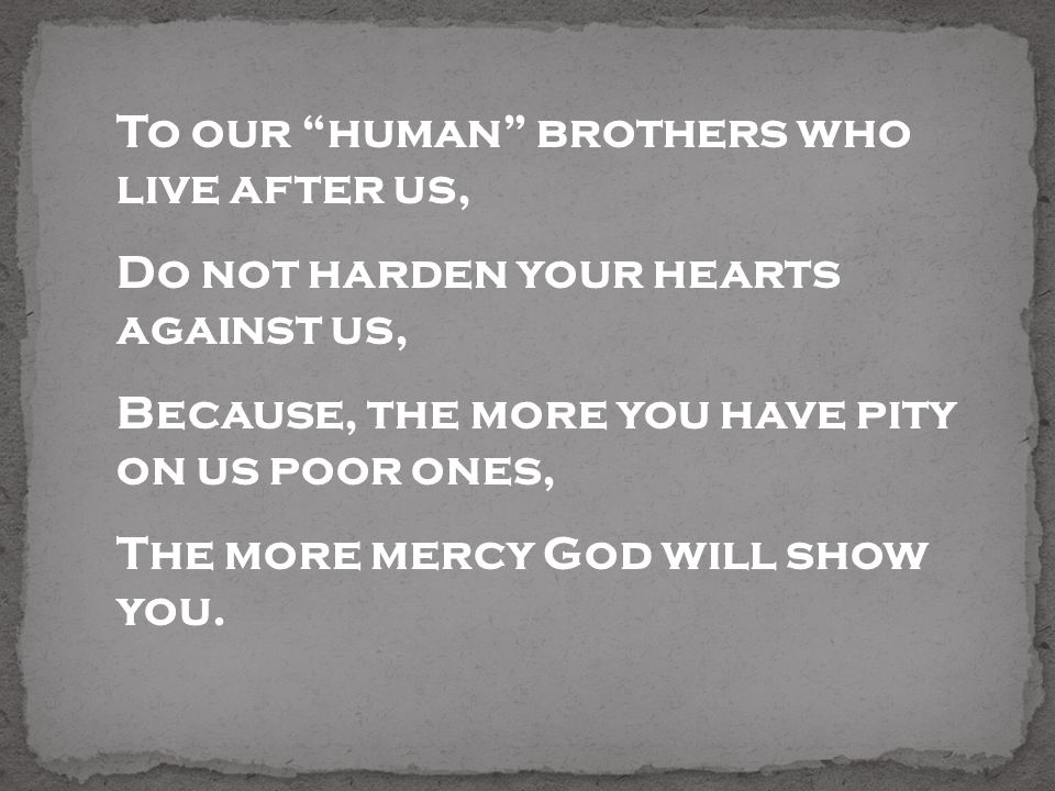 To our human brothers who live after us, Do not harden your hearts against us, Because, the more you have pity on us poor ones, The more mercy God wil