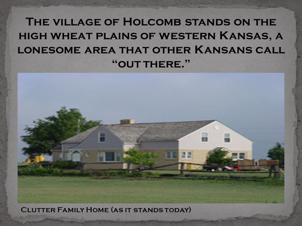 The village of Holcomb stands on the high wheat plains of western Kansas, a lonesome area that other Kansans call out there. Clutter Family Home (as i