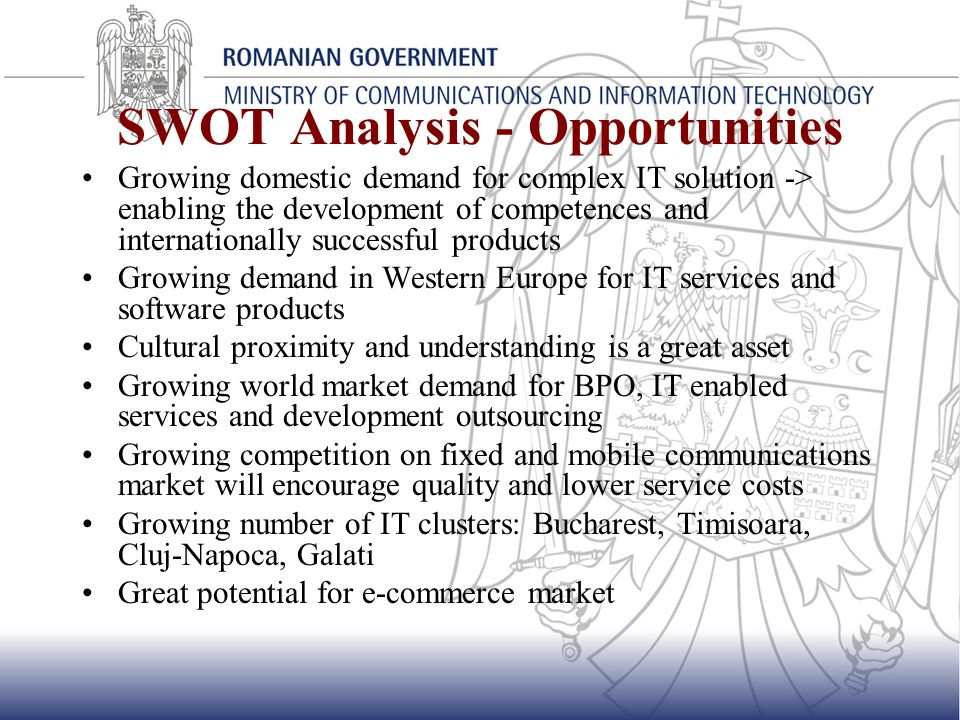 SWOT Analysis – Threats Growing labor cost on medium and long term Lack of relevant market information and market analysis capabilities No consolidated/result oriented marketing and branding programmes for Romanian IT Strengthening regional competition among traditional and emerging IT exporters