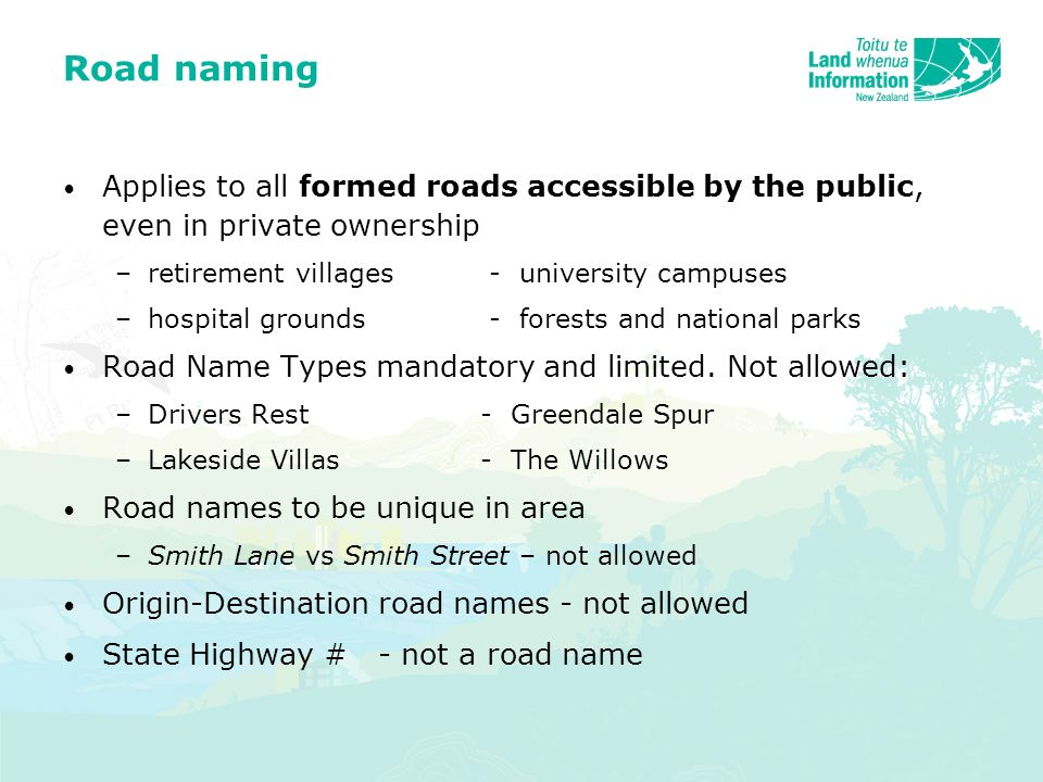 Road naming Applies to all formed roads accessible by the public, even in private ownership –retirement villages - university campuses –hospital grounds - forests and national parks Road Name Types mandatory and limited.