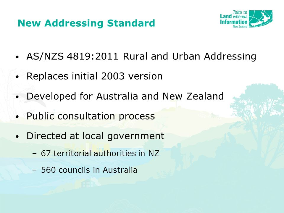 AS/NZS 4819:2011 Rural and Urban Addressing Replaces initial 2003 version Developed for Australia and New Zealand Public consultation process Directed at local government –67 territorial authorities in NZ –560 councils in Australia New Addressing Standard