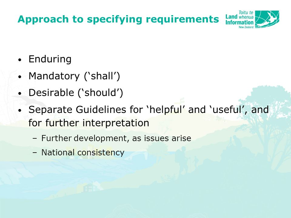 Approach to specifying requirements Enduring Mandatory (shall) Desirable (should) Separate Guidelines for helpful and useful, and for further interpretation –Further development, as issues arise –National consistency