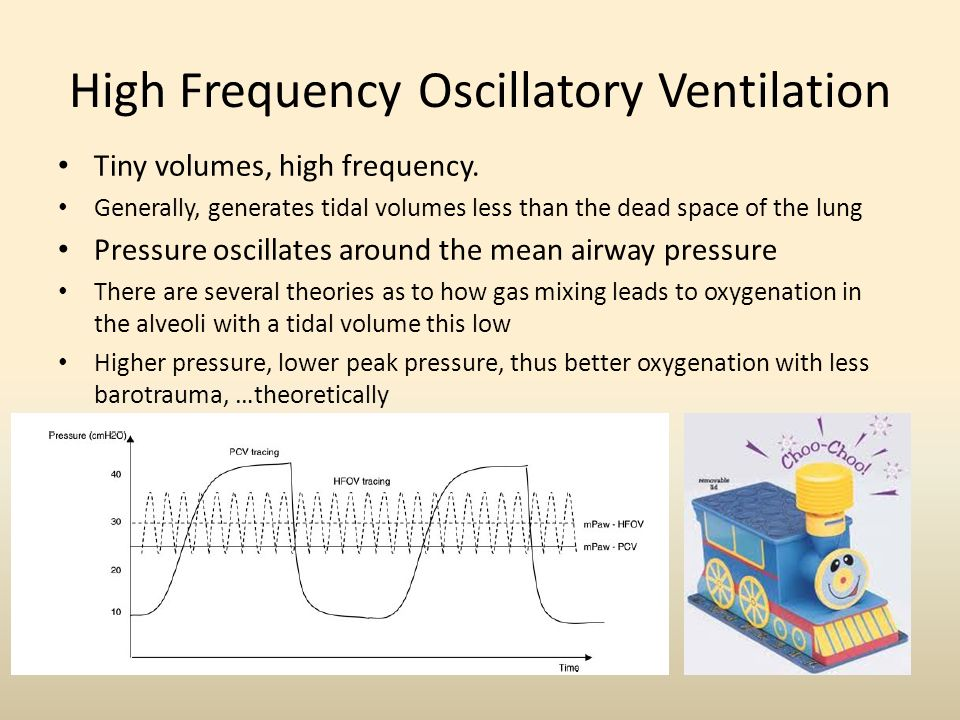 High Frequency Oscillatory Ventilation Tiny volumes, high frequency. Generally, generates tidal volumes less than the dead space of the lung Pressure