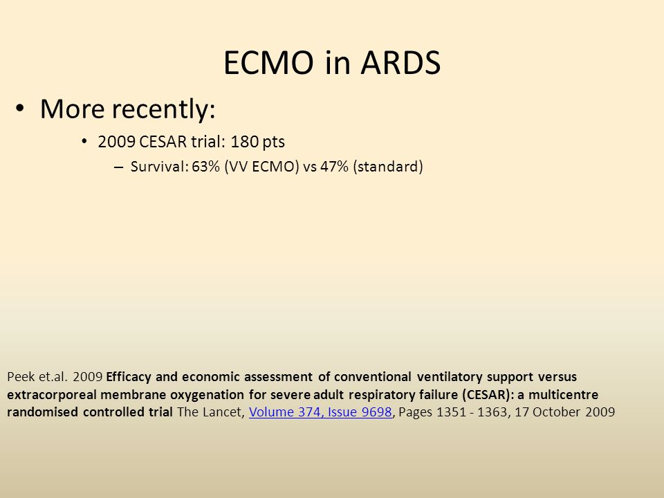ECMO in ARDS More recently: 2009 CESAR trial: 180 pts – Survival: 63% (VV ECMO) vs 47% (standard) Peek et.al. 2009 Efficacy and economic assessment of