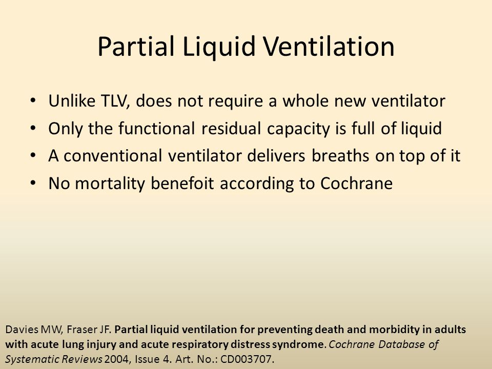 Partial Liquid Ventilation Unlike TLV, does not require a whole new ventilator Only the functional residual capacity is full of liquid A conventional