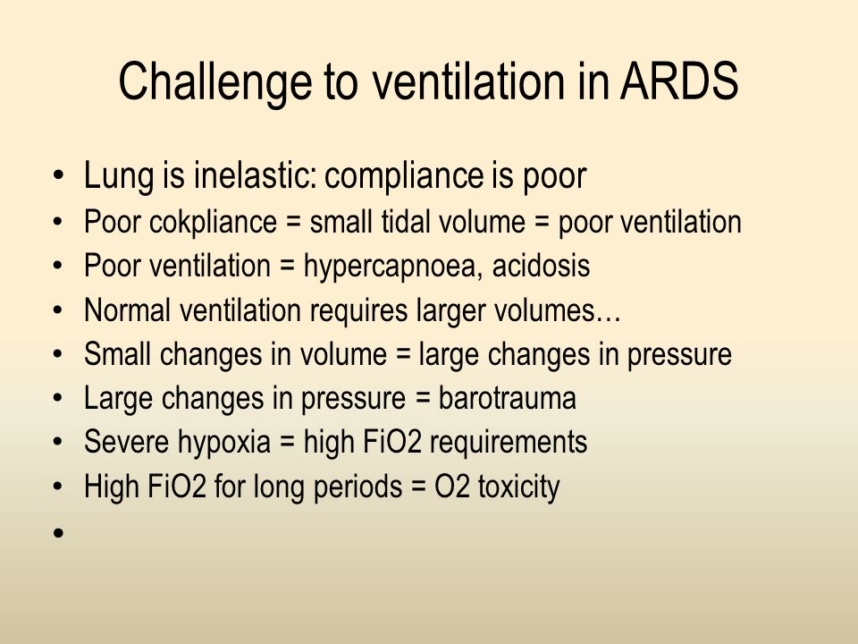 Challenge to ventilation in ARDS Lung is inelastic: compliance is poor Poor cokpliance = small tidal volume = poor ventilation Poor ventilation = hype