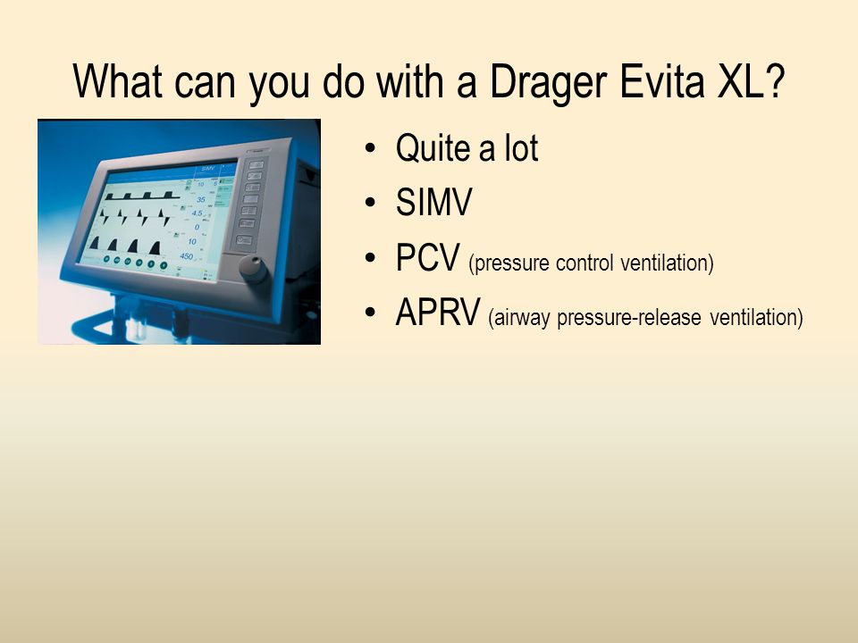 What can you do with a Drager Evita XL? Quite a lot SIMV PCV (pressure control ventilation) APRV (airway pressure-release ventilation)