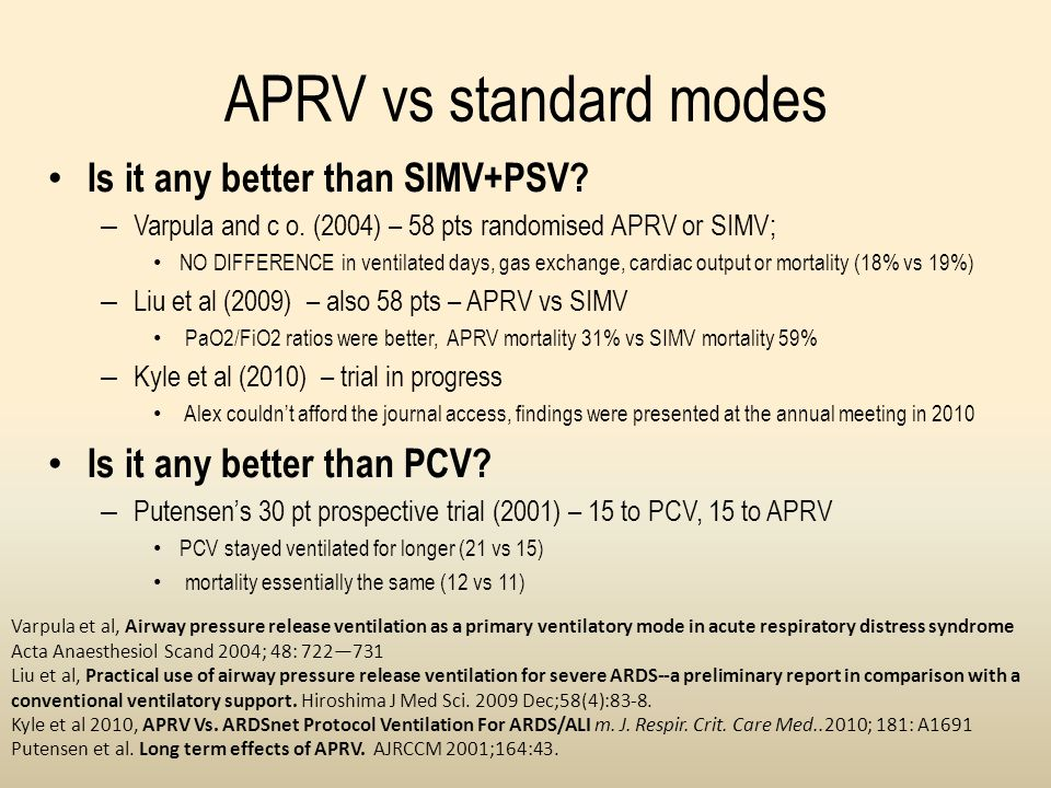 APRV vs standard modes Is it any better than SIMV+PSV? – Varpula and c o. (2004) – 58 pts randomised APRV or SIMV; NO DIFFERENCE in ventilated days, g