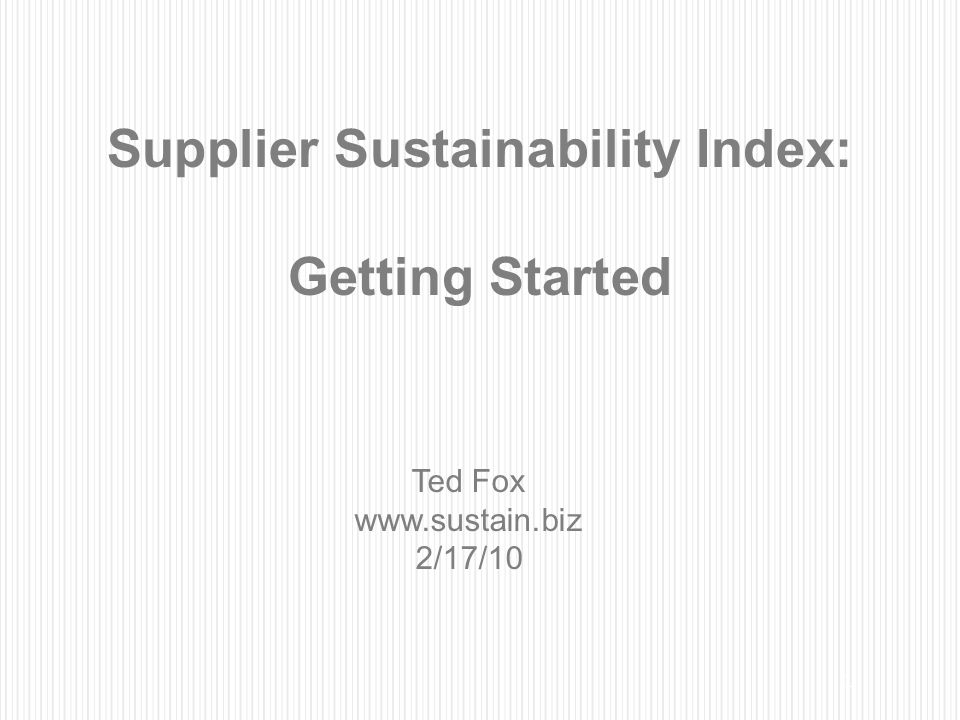 1 Supplier Sustainability Index: Getting Started Ted Fox www.sustain.biz 2/17/10