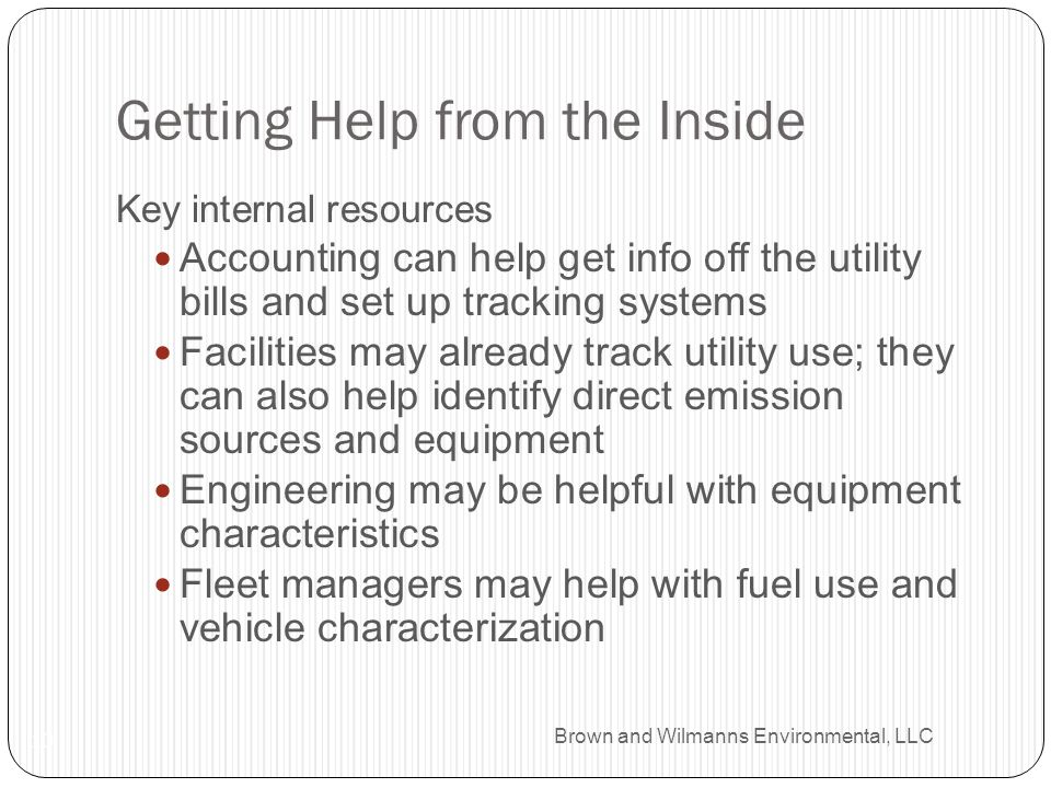Brown and Wilmanns Environmental, LLC Getting Help from the Inside 10 Key internal resources Accounting can help get info off the utility bills and se