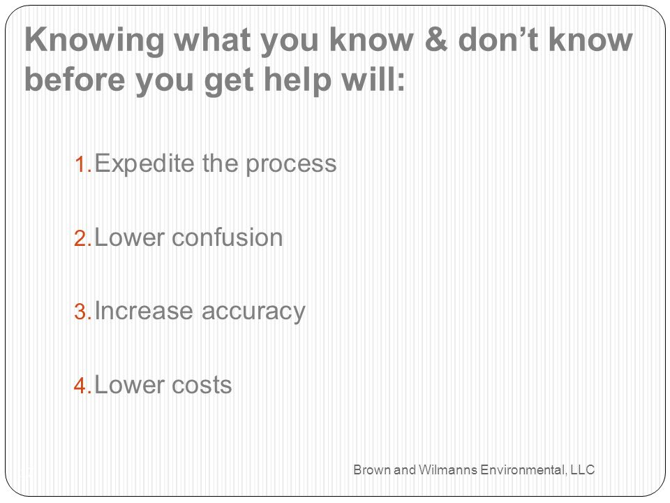 Brown and Wilmanns Environmental, LLC Knowing what you know & dont know before you get help will: 17 1. Expedite the process 2. Lower confusion 3. Inc