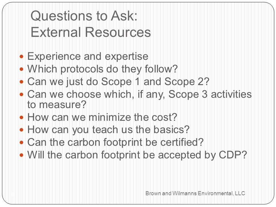 Brown and Wilmanns Environmental, LLC Questions to Ask: External Resources 18 Experience and expertise Which protocols do they follow.