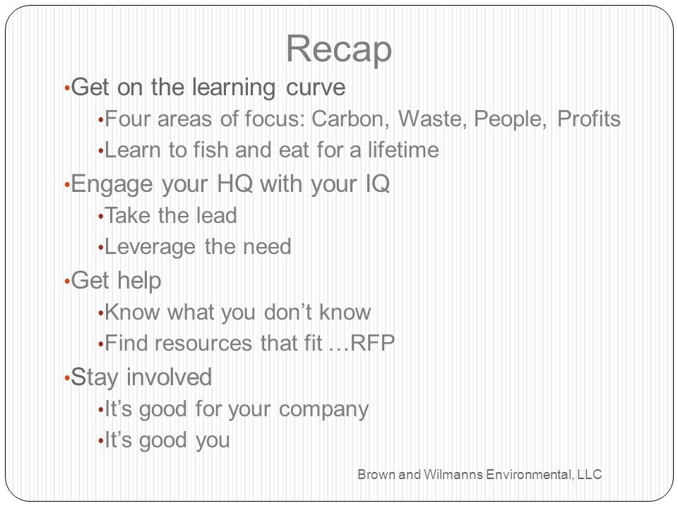 Get on the learning curve Four areas of focus: Carbon, Waste, People, Profits Learn to fish and eat for a lifetime Engage your HQ with your IQ Take th