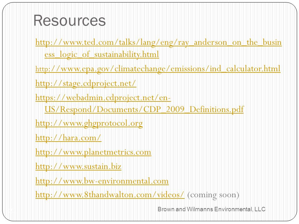 Brown and Wilmanns Environmental, LLC Resources 21 http://www.ted.com/talks/lang/eng/ray_anderson_on_the_busin ess_logic_of_sustainability.html http ://www.epa.gov/climatechange/emissions/ind_calculator.html http://stage.cdproject.net/ https://webadmin.cdproject.net/en- US/Respond/Documents/CDP_2009_Definitions.pdf http://www.ghgprotocol.org http://hara.com/ http://www.planetmetrics.com http://www.sustain.biz http://www.bw-environmental.com http://www.8thandwalton.com/videos/http://www.8thandwalton.com/videos/ (coming soon)