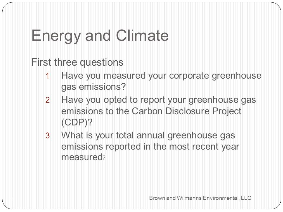 Brown and Wilmanns Environmental, LLC Energy and Climate 4 First three questions Have you measured your corporate greenhouse gas emissions? Have you o