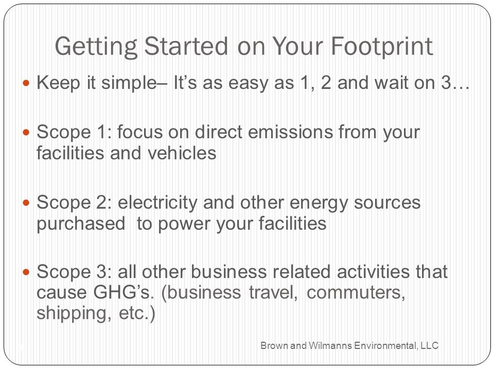 Brown and Wilmanns Environmental, LLC Getting Started on Your Footprint 9 Keep it simple– Its as easy as 1, 2 and wait on 3… Scope 1: focus on direct emissions from your facilities and vehicles Scope 2: electricity and other energy sources purchased to power your facilities Scope 3: all other business related activities that cause GHGs.
