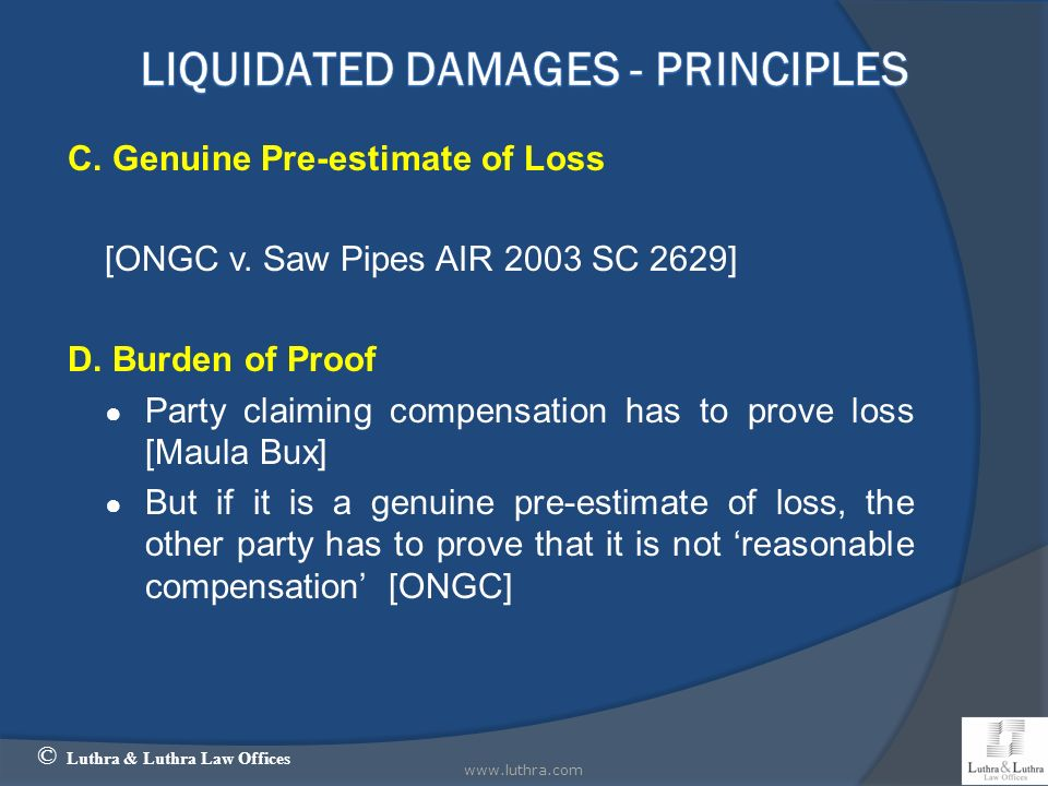 C. Genuine Pre-estimate of Loss [ONGC v. Saw Pipes AIR 2003 SC 2629] D. Burden of Proof Party claiming compensation has to prove loss [Maula Bux] But