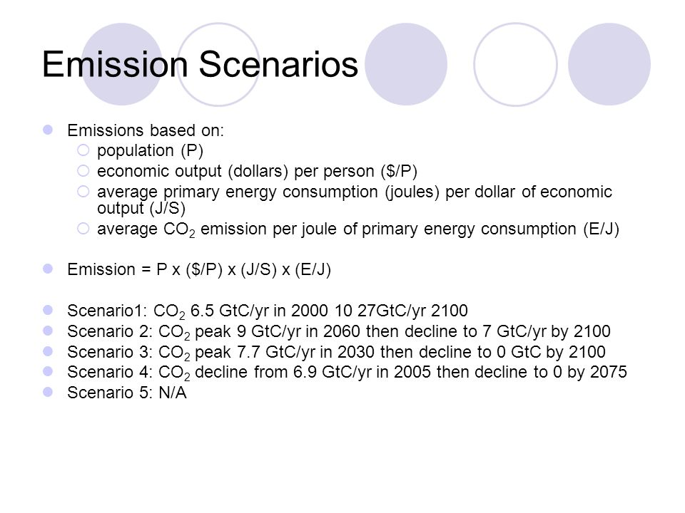 Emission Scenarios Emissions based on: population (P) economic output (dollars) per person ($/P) average primary energy consumption (joules) per dollar of economic output (J/S) average CO 2 emission per joule of primary energy consumption (E/J) Emission = P x ($/P) x (J/S) x (E/J) Scenario1: CO 2 6.5 GtC/yr in 2000 10 27GtC/yr 2100 Scenario 2: CO 2 peak 9 GtC/yr in 2060 then decline to 7 GtC/yr by 2100 Scenario 3: CO 2 peak 7.7 GtC/yr in 2030 then decline to 0 GtC by 2100 Scenario 4: CO 2 decline from 6.9 GtC/yr in 2005 then decline to 0 by 2075 Scenario 5: N/A