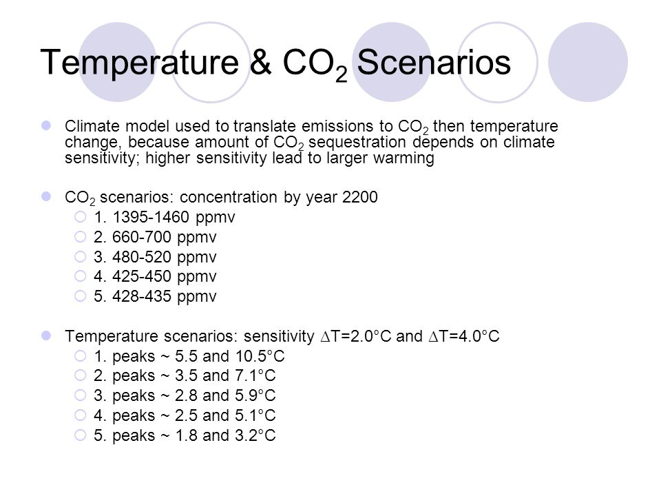 Temperature & CO 2 Scenarios Climate model used to translate emissions to CO 2 then temperature change, because amount of CO 2 sequestration depends on climate sensitivity; higher sensitivity lead to larger warming CO 2 scenarios: concentration by year 2200 1.