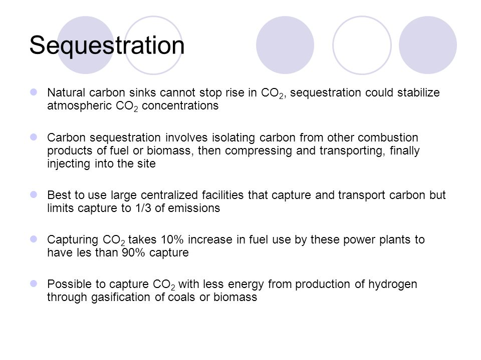 Sequestration Natural carbon sinks cannot stop rise in CO 2, sequestration could stabilize atmospheric CO 2 concentrations Carbon sequestration involves isolating carbon from other combustion products of fuel or biomass, then compressing and transporting, finally injecting into the site Best to use large centralized facilities that capture and transport carbon but limits capture to 1/3 of emissions Capturing CO 2 takes 10% increase in fuel use by these power plants to have les than 90% capture Possible to capture CO 2 with less energy from production of hydrogen through gasification of coals or biomass