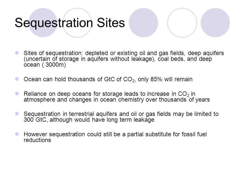 Sequestration Sites Sites of sequestration: depleted or existing oil and gas fields, deep aquifers (uncertain of storage in aquifers without leakage), coal beds, and deep ocean ( 3000m) Ocean can hold thousands of GtC of CO 2, only 85% will remain Reliance on deep oceans for storage leads to increase in CO 2 in atmosphere and changes in ocean chemistry over thousands of years Sequestration in terrestrial aquifers and oil or gas fields may be limited to 300 GtC, although would have long term leakage However sequestration could still be a partial substitute for fossil fuel reductions