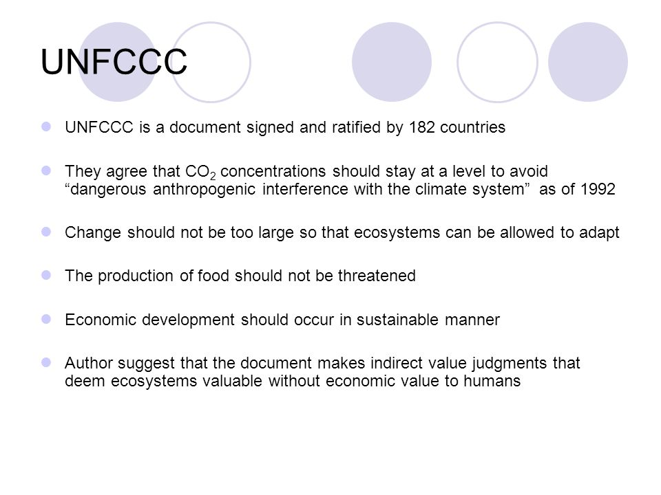 UNFCCC UNFCCC is a document signed and ratified by 182 countries They agree that CO 2 concentrations should stay at a level to avoid dangerous anthropogenic interference with the climate system as of 1992 Change should not be too large so that ecosystems can be allowed to adapt The production of food should not be threatened Economic development should occur in sustainable manner Author suggest that the document makes indirect value judgments that deem ecosystems valuable without economic value to humans